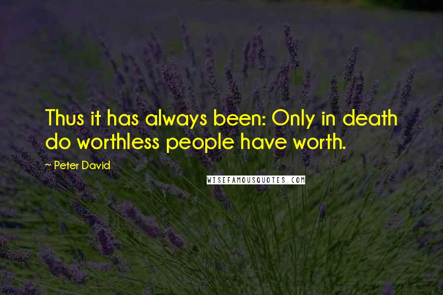 Peter David quotes: Thus it has always been: Only in death do worthless people have worth.