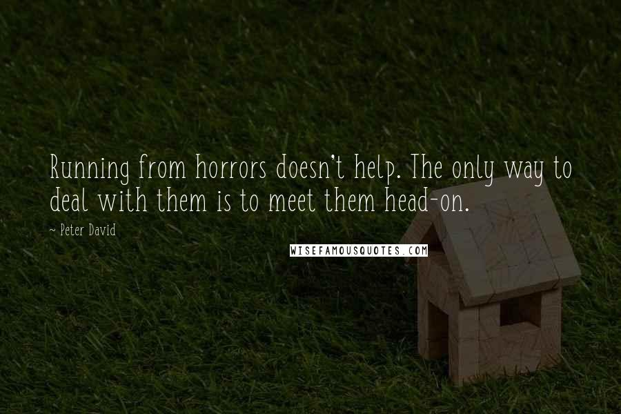 Peter David quotes: Running from horrors doesn't help. The only way to deal with them is to meet them head-on.