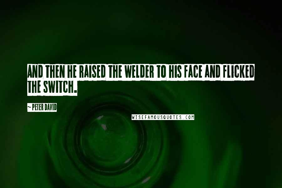 Peter David quotes: And then he raised the welder to his face and flicked the switch.
