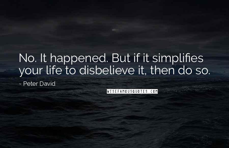 Peter David quotes: No. It happened. But if it simplifies your life to disbelieve it, then do so.