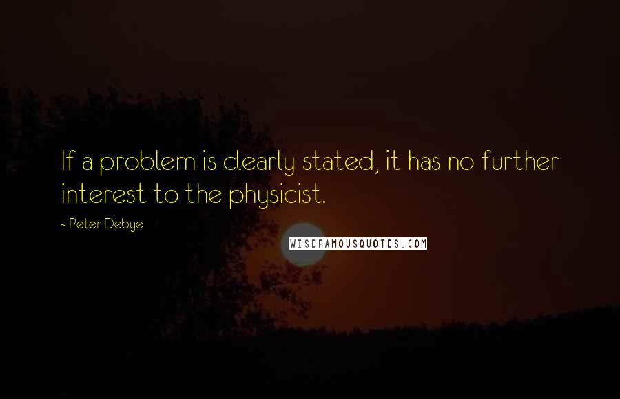 Peter Debye quotes: If a problem is clearly stated, it has no further interest to the physicist.