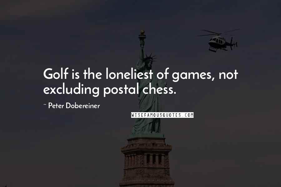 Peter Dobereiner quotes: Golf is the loneliest of games, not excluding postal chess.