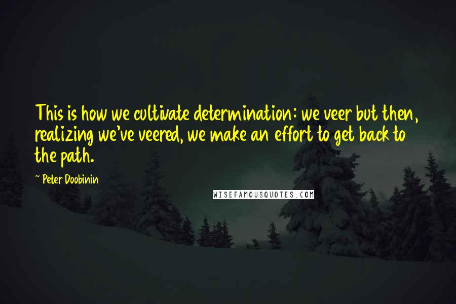Peter Doobinin quotes: This is how we cultivate determination: we veer but then, realizing we've veered, we make an effort to get back to the path.