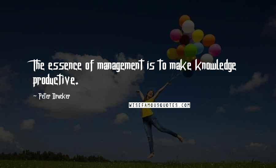Peter Drucker quotes: The essence of management is to make knowledge productive.