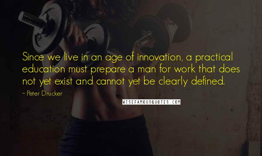 Peter Drucker quotes: Since we live in an age of innovation, a practical education must prepare a man for work that does not yet exist and cannot yet be clearly defined.