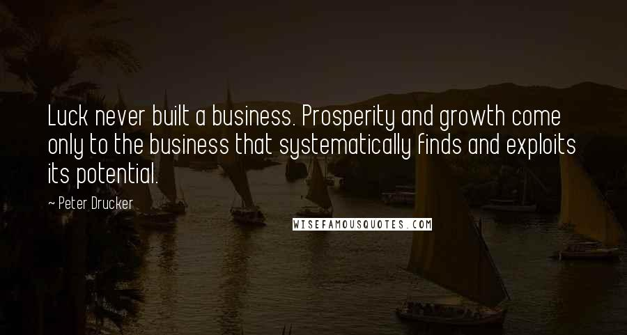 Peter Drucker quotes: Luck never built a business. Prosperity and growth come only to the business that systematically finds and exploits its potential.