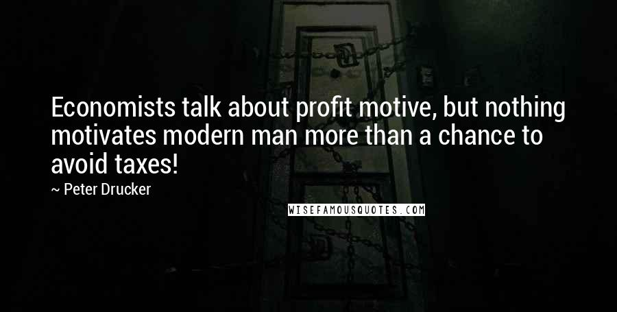 Peter Drucker quotes: Economists talk about profit motive, but nothing motivates modern man more than a chance to avoid taxes!