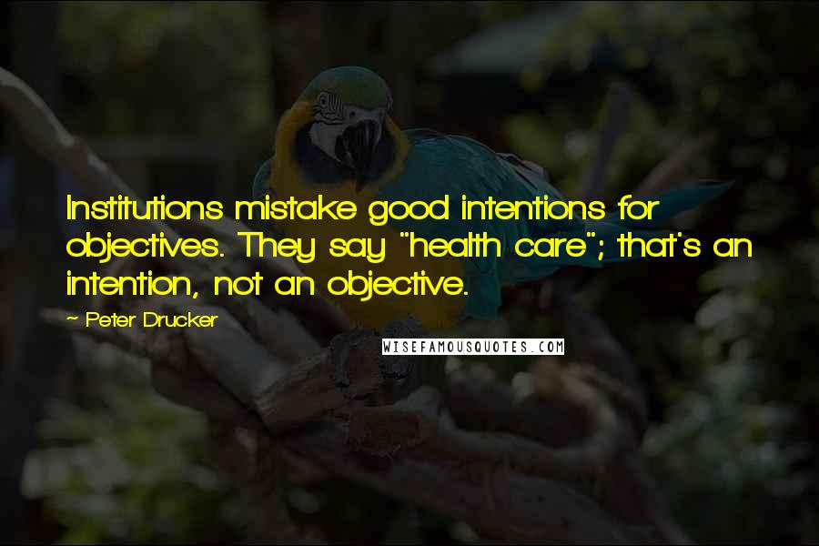 "Peter Drucker quotes: Institutions mistake good intentions for objectives. They say ""health care""; that's an intention, not an objective."