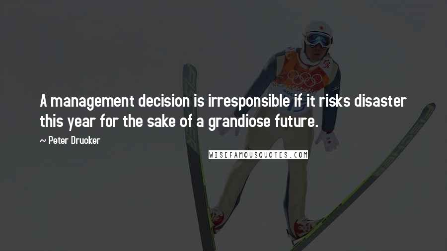 Peter Drucker quotes: A management decision is irresponsible if it risks disaster this year for the sake of a grandiose future.