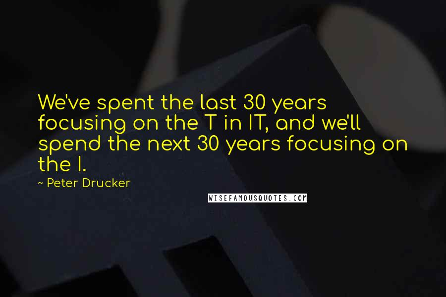 Peter Drucker quotes: We've spent the last 30 years focusing on the T in IT, and we'll spend the next 30 years focusing on the I.
