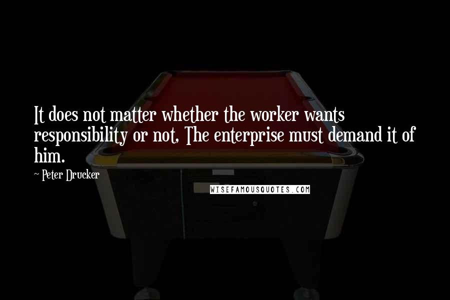 Peter Drucker quotes: It does not matter whether the worker wants responsibility or not, The enterprise must demand it of him.