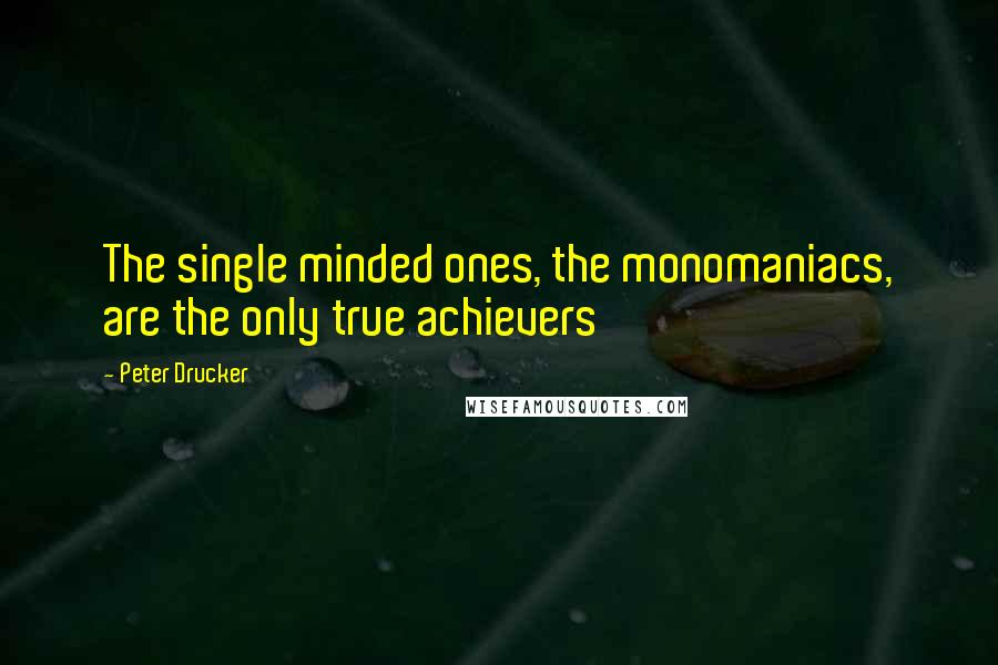 Peter Drucker quotes: The single minded ones, the monomaniacs, are the only true achievers