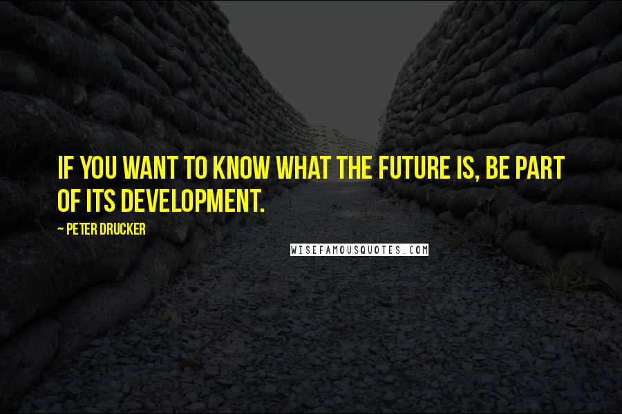 Peter Drucker quotes: If you want to know what the future is, be part of its development.
