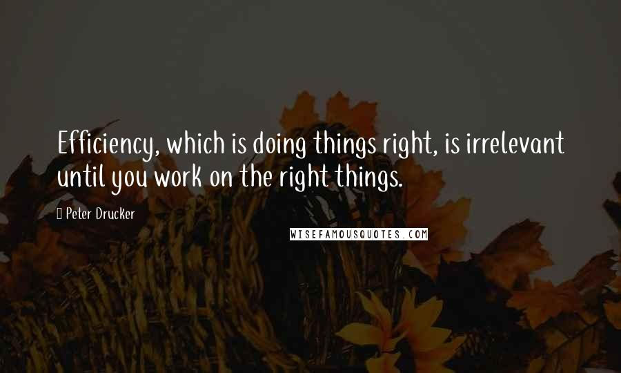 Peter Drucker quotes: Efficiency, which is doing things right, is irrelevant until you work on the right things.