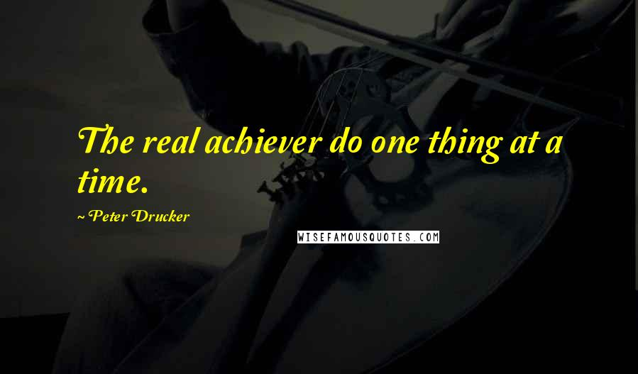 Peter Drucker quotes: The real achiever do one thing at a time.