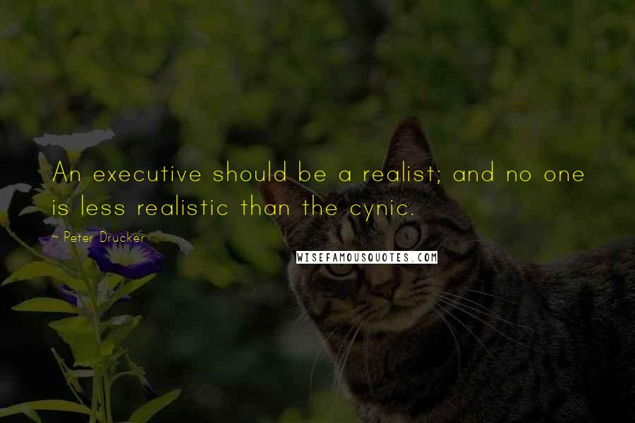 Peter Drucker quotes: An executive should be a realist; and no one is less realistic than the cynic.