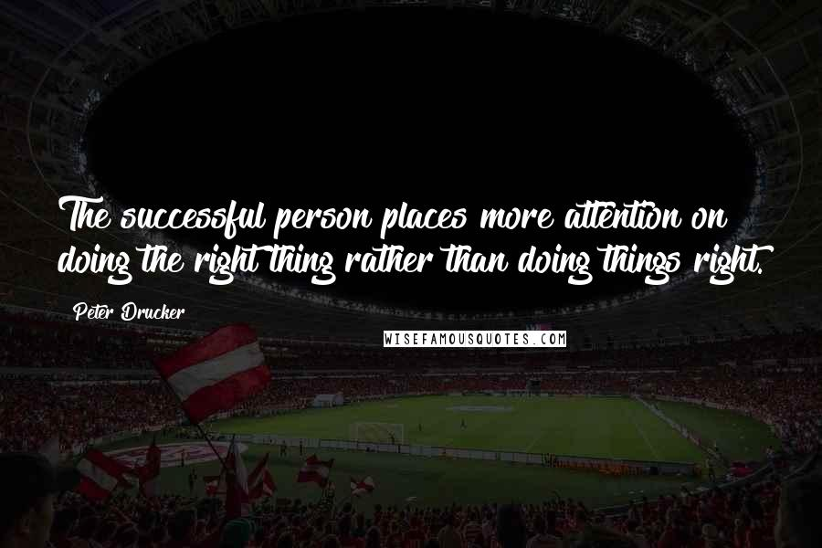 Peter Drucker quotes: The successful person places more attention on doing the right thing rather than doing things right.