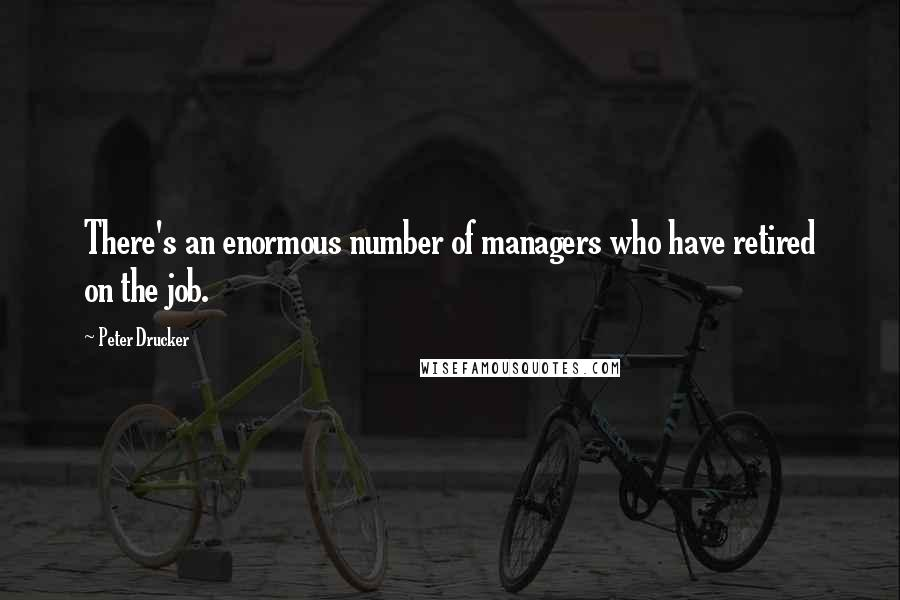 Peter Drucker quotes: There's an enormous number of managers who have retired on the job.