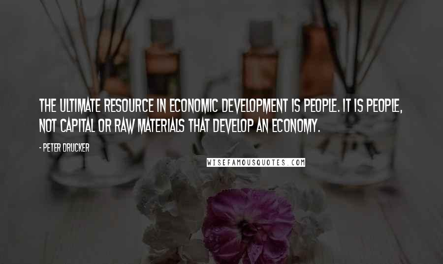 Peter Drucker quotes: The ultimate resource in economic development is people. It is people, not capital or raw materials that develop an economy.