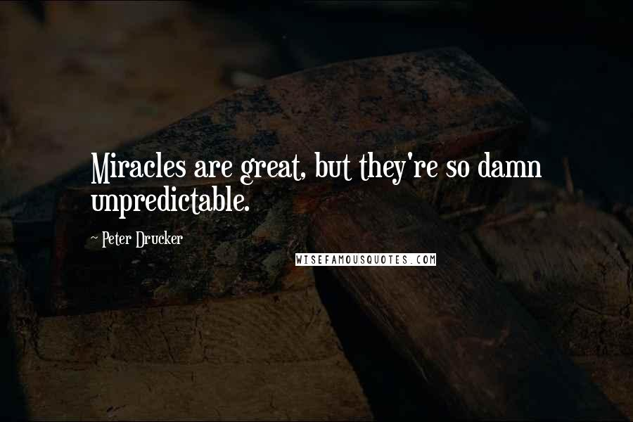 Peter Drucker quotes: Miracles are great, but they're so damn unpredictable.