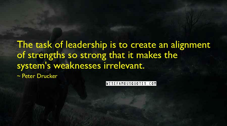 Peter Drucker quotes: The task of leadership is to create an alignment of strengths so strong that it makes the system's weaknesses irrelevant.