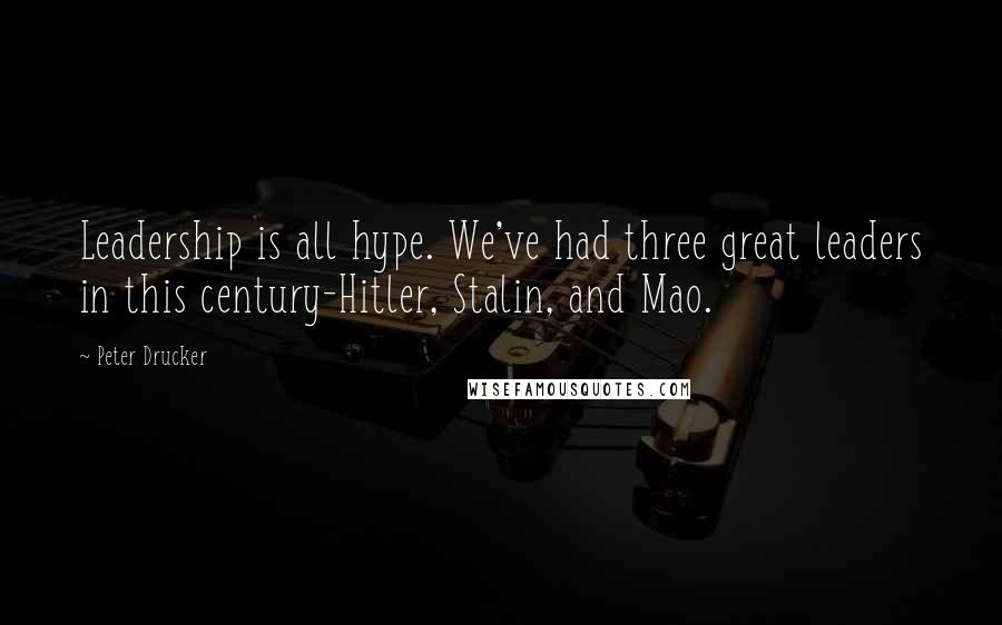 Peter Drucker quotes: Leadership is all hype. We've had three great leaders in this century-Hitler, Stalin, and Mao.