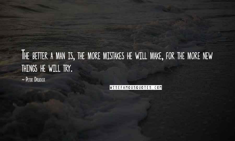 Peter Drucker quotes: The better a man is, the more mistakes he will make, for the more new things he will try.