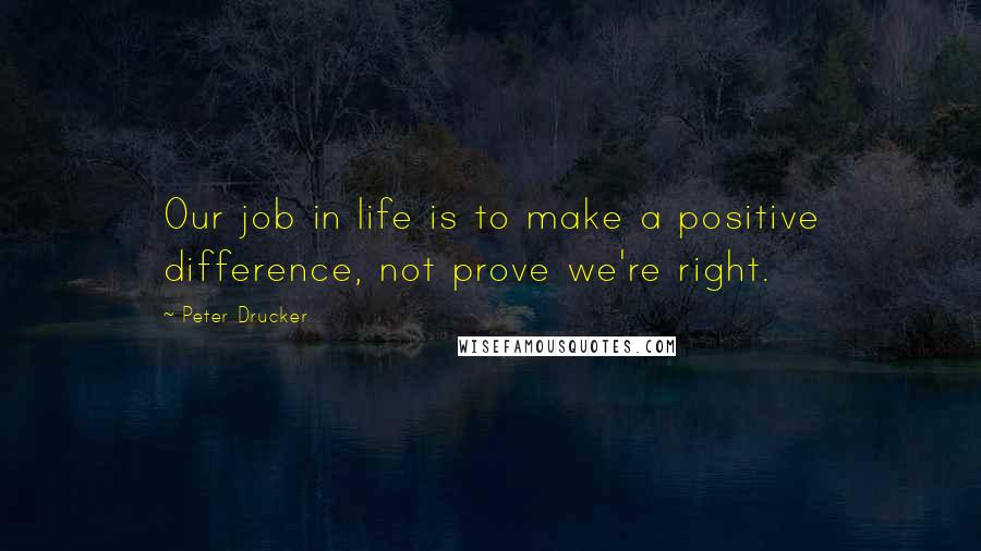 Peter Drucker quotes: Our job in life is to make a positive difference, not prove we're right.