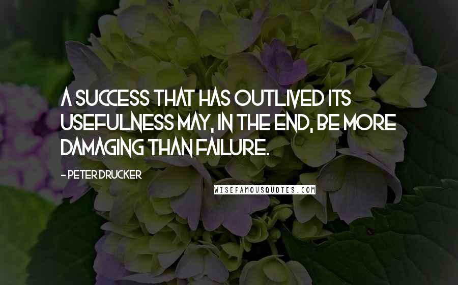 Peter Drucker quotes: A success that has outlived its usefulness may, in the end, be more damaging than failure.