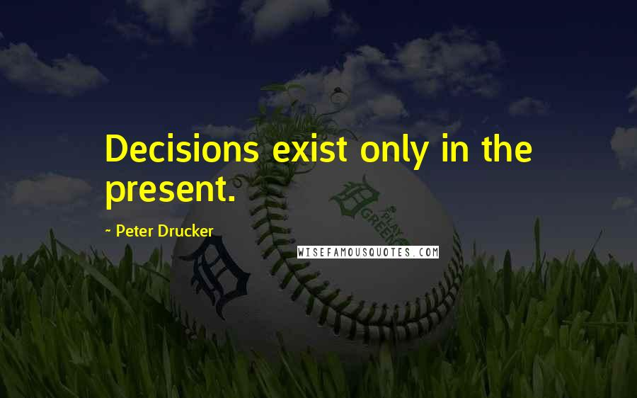 Peter Drucker quotes: Decisions exist only in the present.