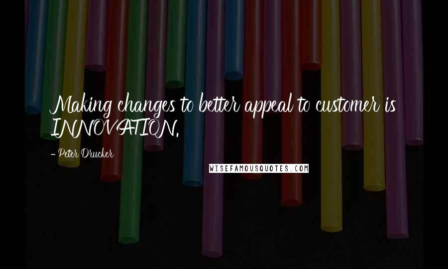 Peter Drucker quotes: Making changes to better appeal to customer is INNOVATION.