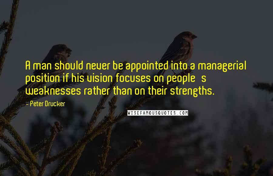 Peter Drucker quotes: A man should never be appointed into a managerial position if his vision focuses on people's weaknesses rather than on their strengths.