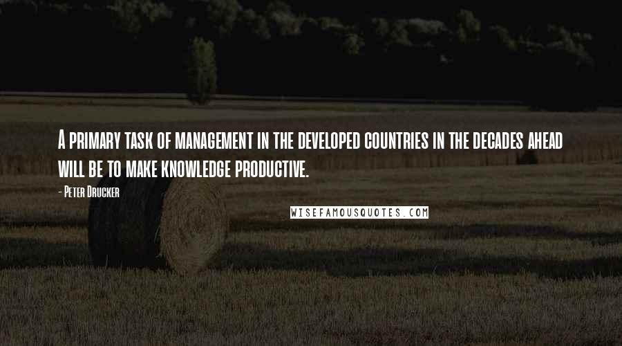 Peter Drucker quotes: A primary task of management in the developed countries in the decades ahead will be to make knowledge productive.