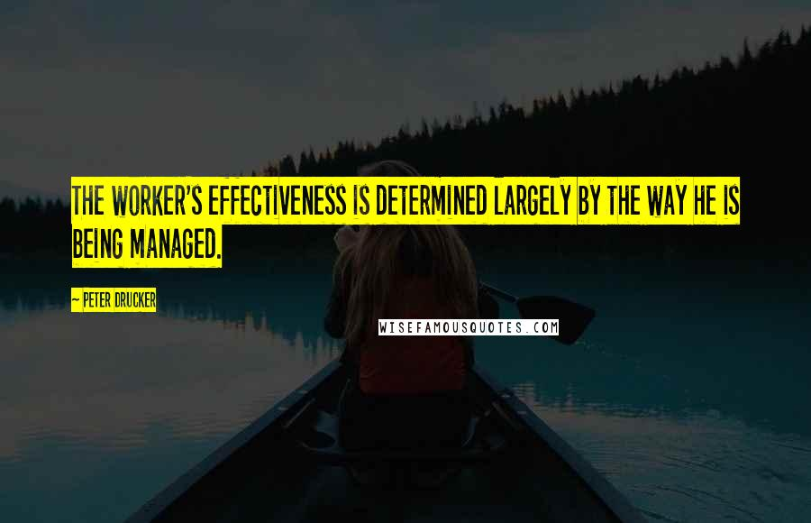 Peter Drucker quotes: The worker's effectiveness is determined largely by the way he is being managed.
