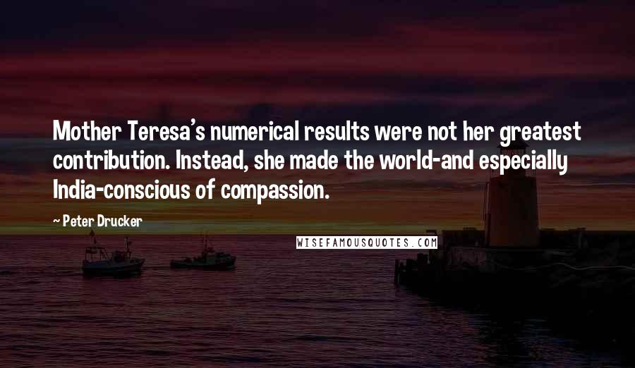 Peter Drucker quotes: Mother Teresa's numerical results were not her greatest contribution. Instead, she made the world-and especially India-conscious of compassion.