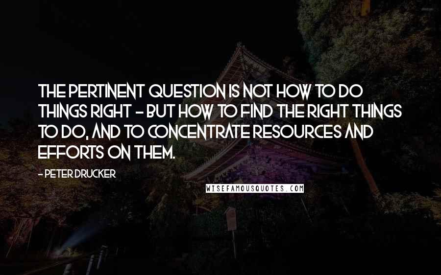 Peter Drucker quotes: The Pertinent Question is NOT how to do things right - but how to find the right things to do, and to concentrate resources and efforts on them.