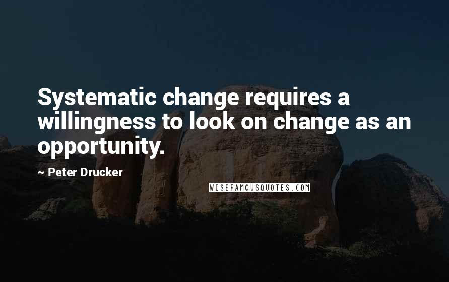 Peter Drucker quotes: Systematic change requires a willingness to look on change as an opportunity.