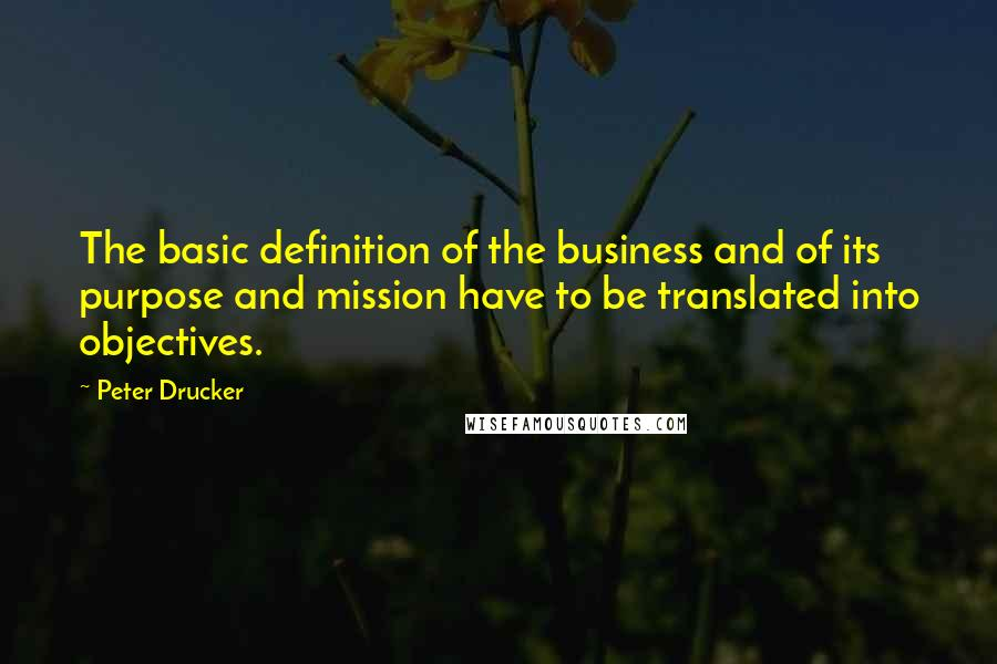 Peter Drucker quotes: The basic definition of the business and of its purpose and mission have to be translated into objectives.