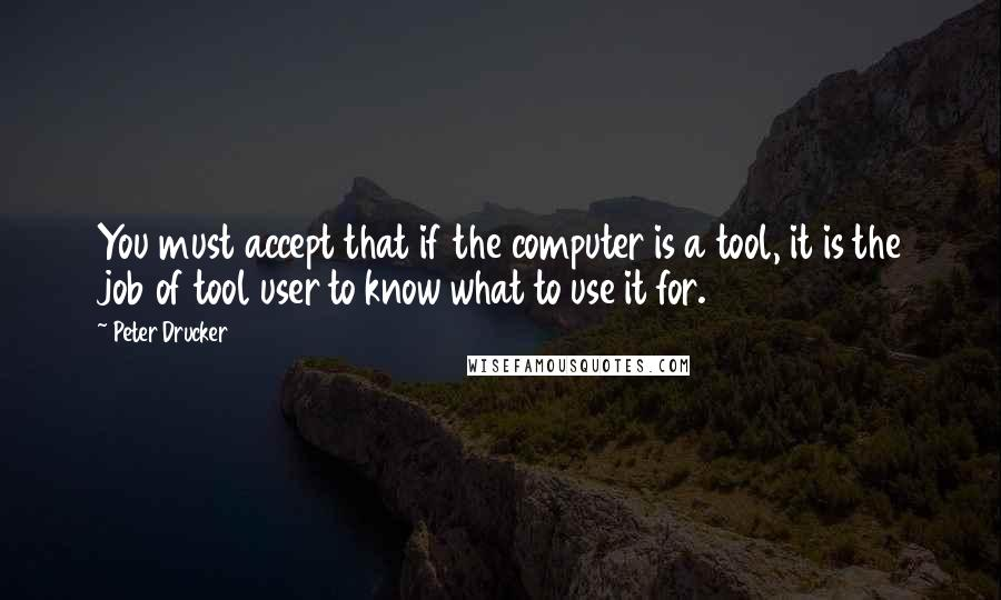 Peter Drucker quotes: You must accept that if the computer is a tool, it is the job of tool user to know what to use it for.
