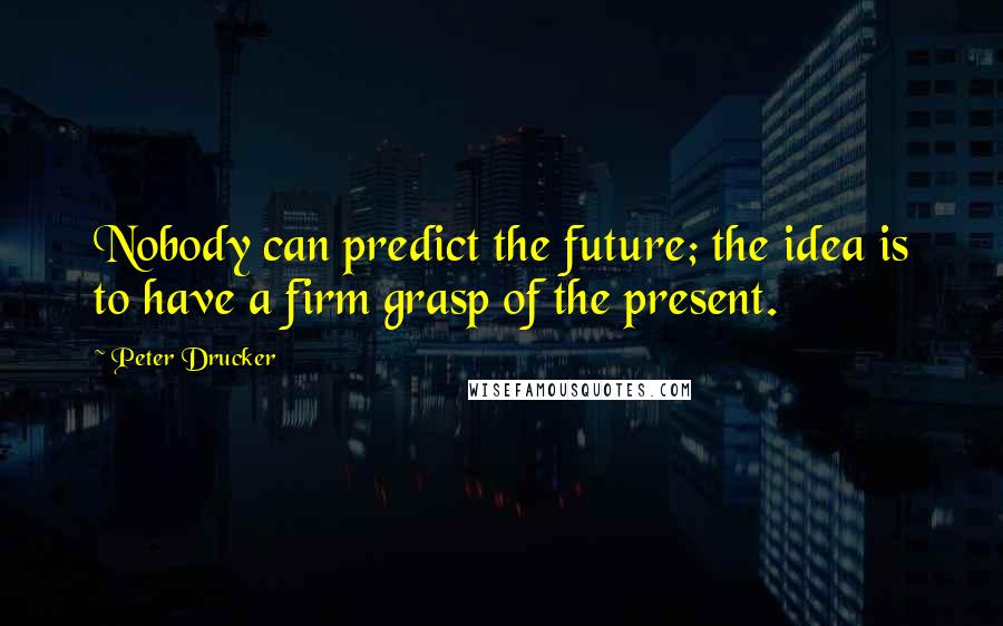 Peter Drucker quotes: Nobody can predict the future; the idea is to have a firm grasp of the present.