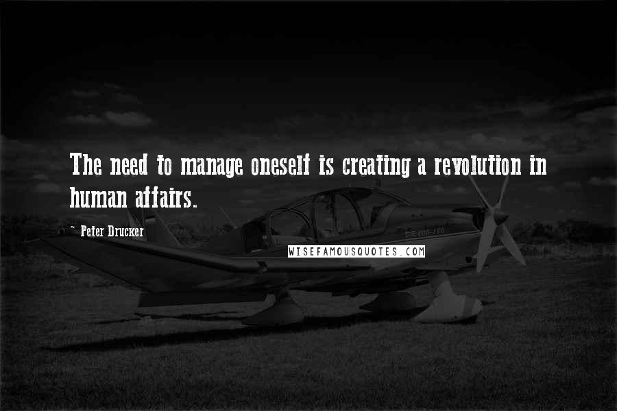 Peter Drucker quotes: The need to manage oneself is creating a revolution in human affairs.