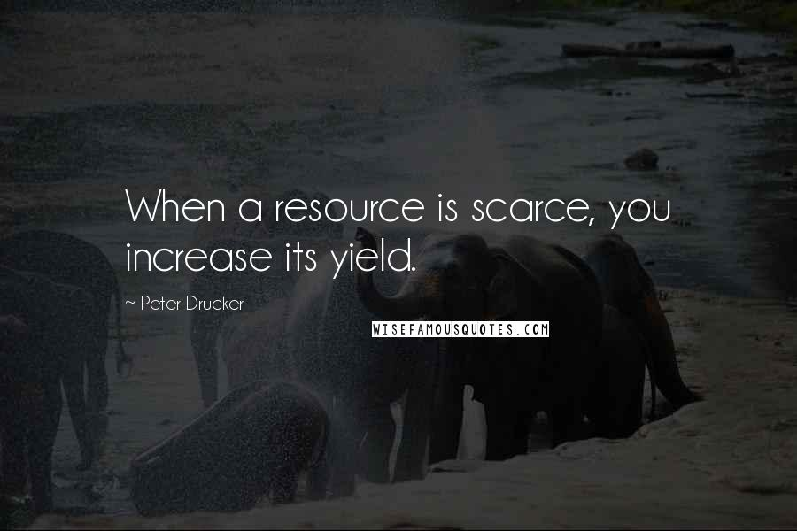 Peter Drucker quotes: When a resource is scarce, you increase its yield.