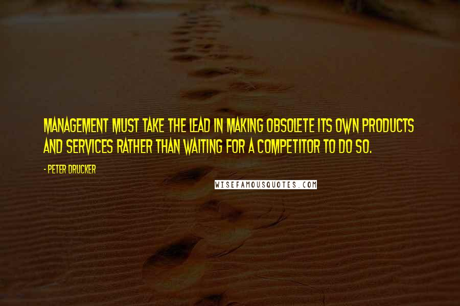 Peter Drucker quotes: Management must take the lead in making obsolete its own products and services rather than waiting for a competitor to do so.
