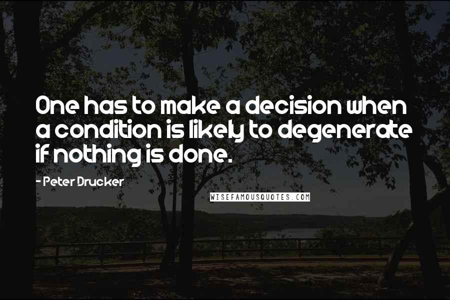 Peter Drucker quotes: One has to make a decision when a condition is likely to degenerate if nothing is done.
