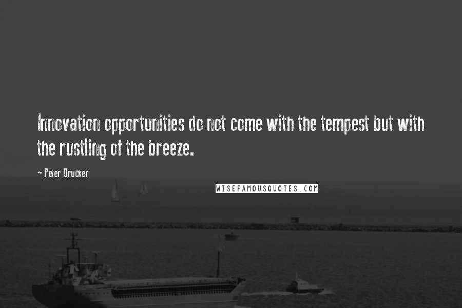 Peter Drucker quotes: Innovation opportunities do not come with the tempest but with the rustling of the breeze.