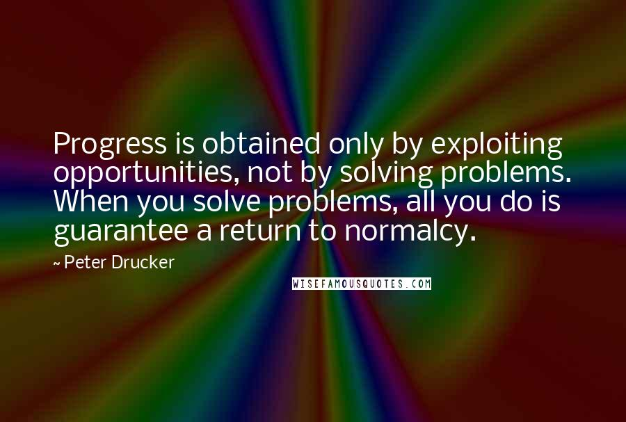 Peter Drucker quotes: Progress is obtained only by exploiting opportunities, not by solving problems. When you solve problems, all you do is guarantee a return to normalcy.