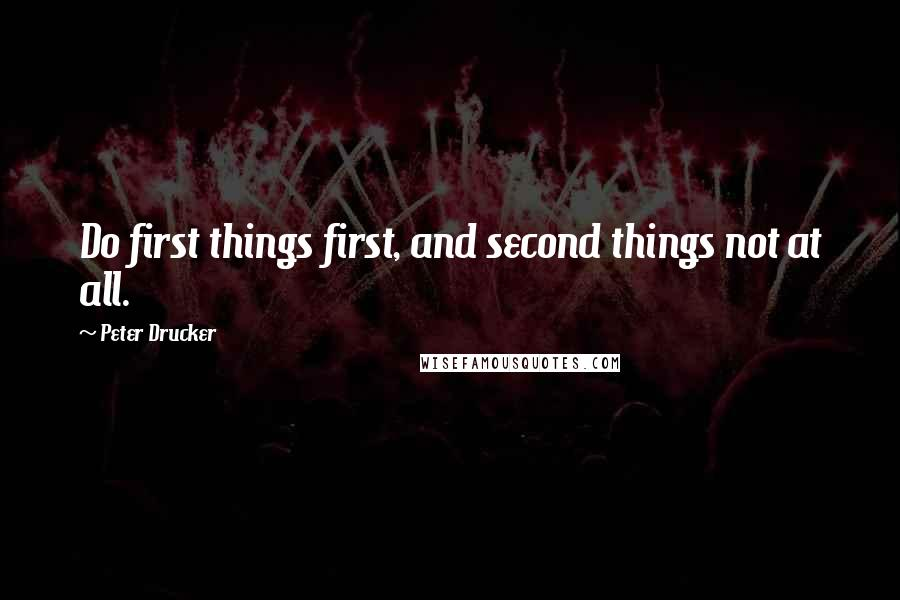 Peter Drucker quotes: Do first things first, and second things not at all.
