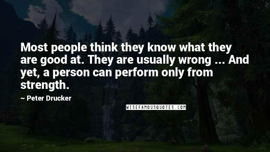 Peter Drucker quotes: Most people think they know what they are good at. They are usually wrong ... And yet, a person can perform only from strength.