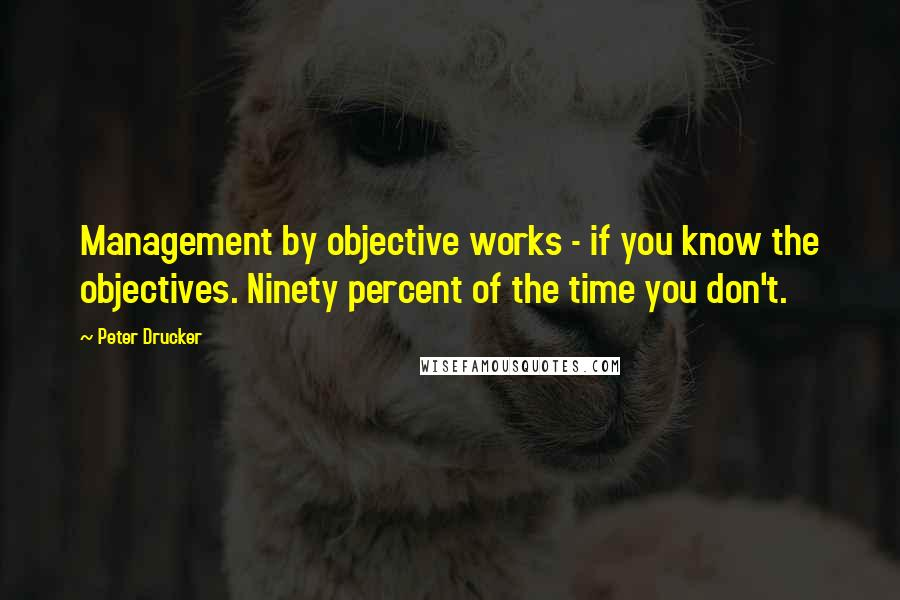 Peter Drucker quotes: Management by objective works - if you know the objectives. Ninety percent of the time you don't.