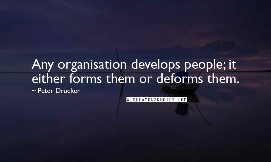 Peter Drucker quotes: Any organisation develops people; it either forms them or deforms them.